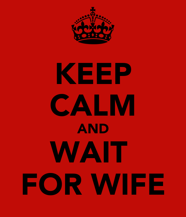 KEEP CALM AND WAIT  FOR WIFE