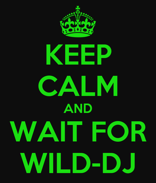KEEP CALM AND WAIT FOR WILD-DJ