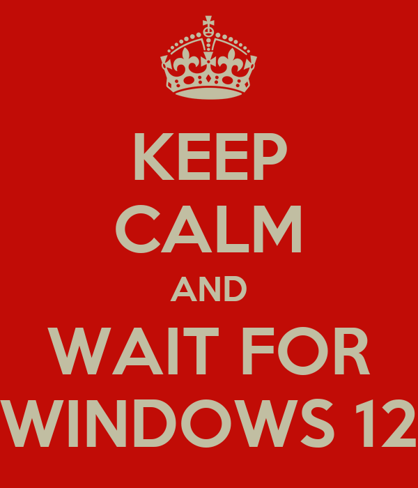 KEEP CALM AND WAIT FOR WINDOWS 12