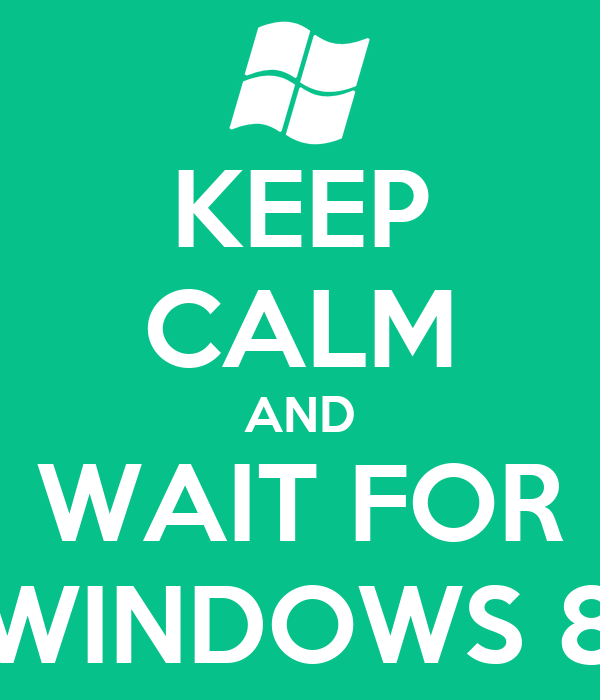 KEEP CALM AND WAIT FOR WINDOWS 8