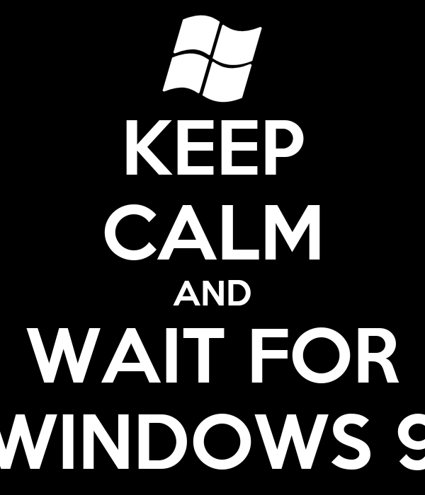 KEEP CALM AND WAIT FOR WINDOWS 9