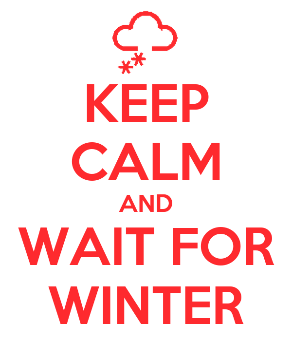 KEEP CALM AND WAIT FOR WINTER