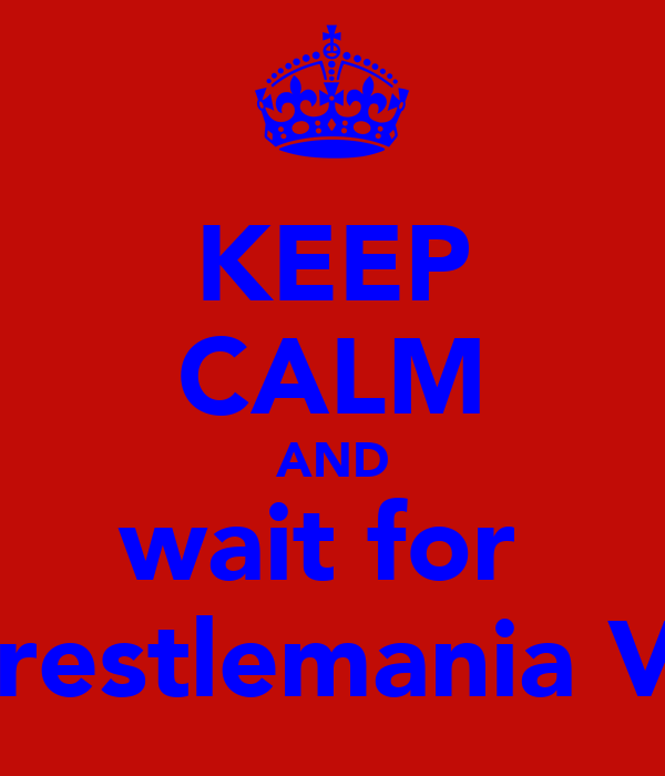 KEEP CALM AND wait for  Wrestlemania VIII