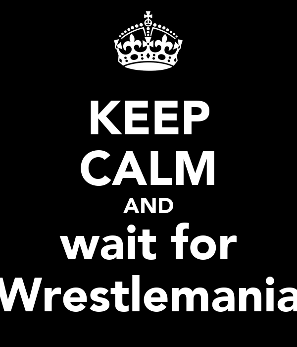 KEEP CALM AND wait for Wrestlemania