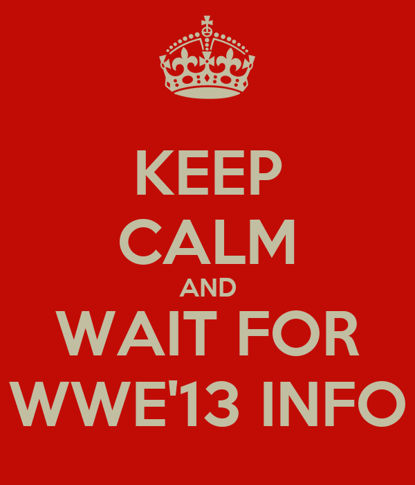KEEP CALM AND WAIT FOR WWE'13 INFO