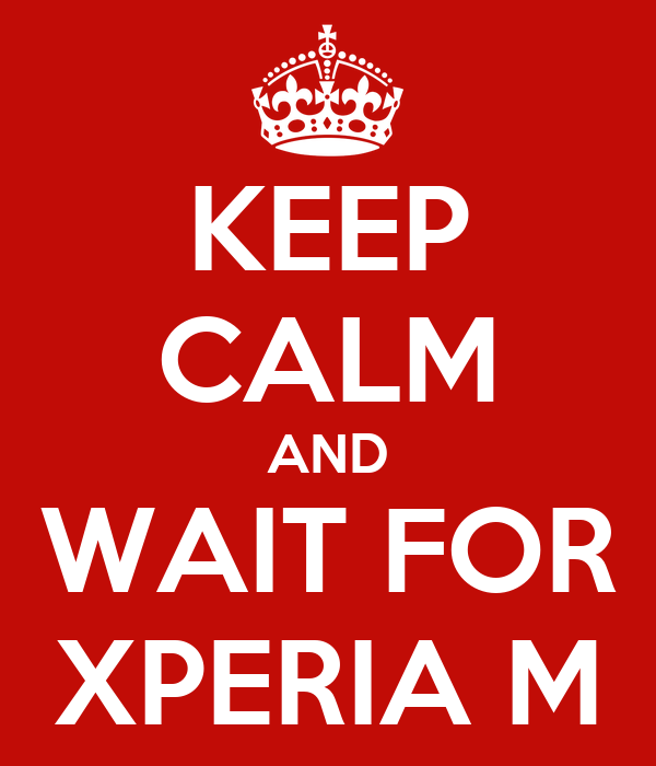 KEEP CALM AND WAIT FOR XPERIA M