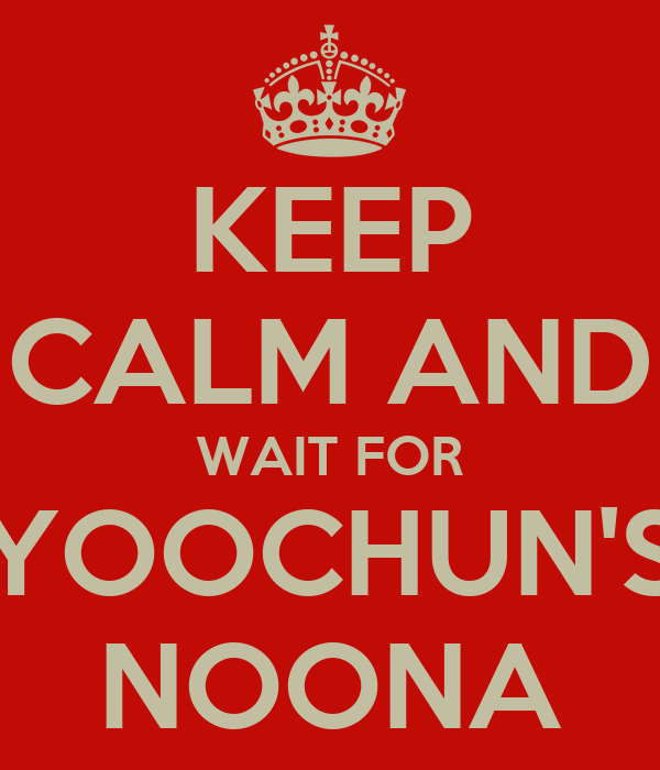 KEEP CALM AND WAIT FOR YOOCHUN'S NOONA