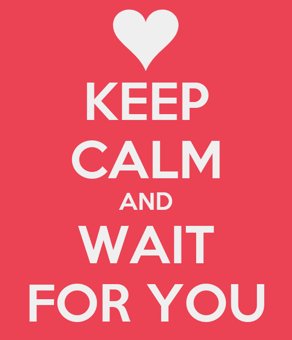 KEEP CALM AND WAIT FOR YOU
