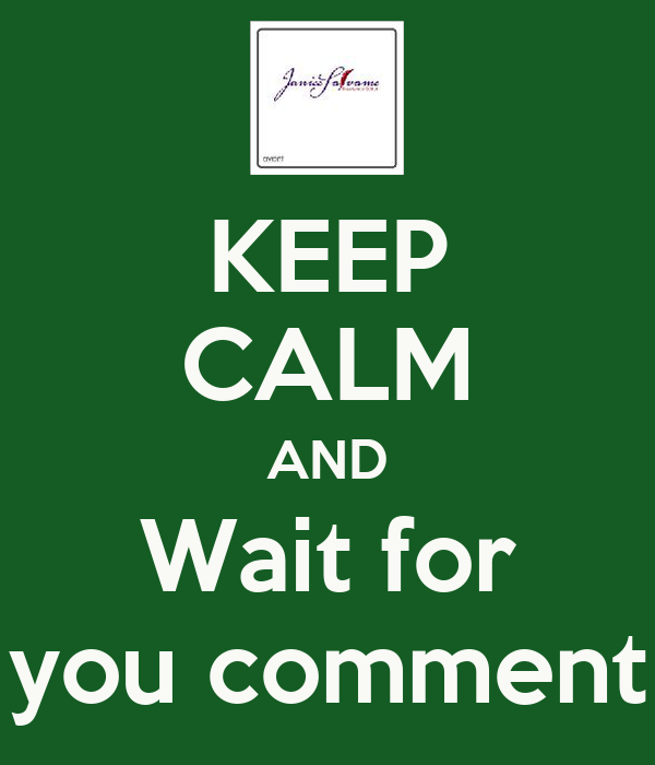 KEEP CALM AND Wait for you comment