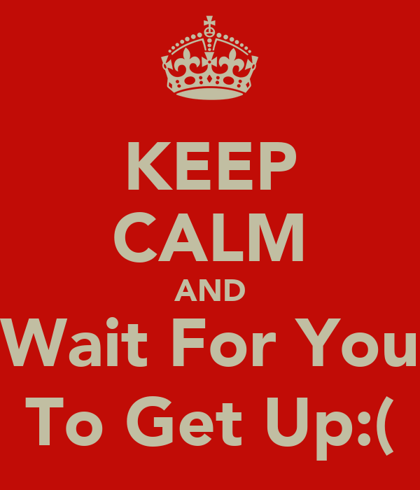 KEEP CALM AND Wait For You To Get Up:(