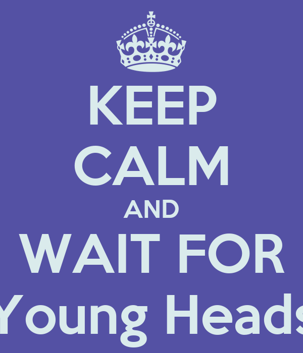KEEP CALM AND WAIT FOR Young Heads