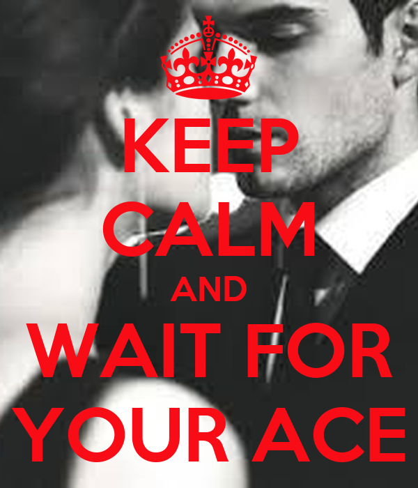 KEEP CALM AND WAIT FOR YOUR ACE
