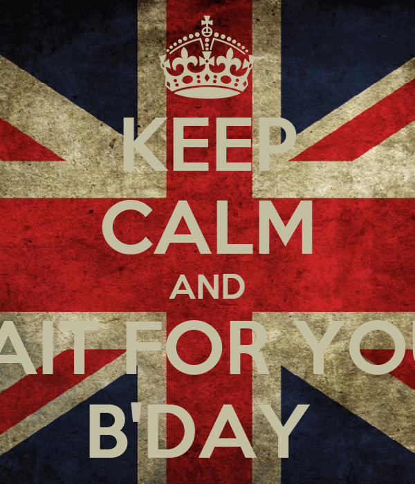 KEEP CALM AND WAIT FOR YOUR B'DAY