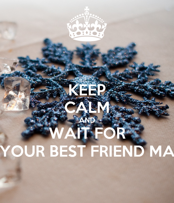 KEEP CALM AND WAIT FOR YOUR BEST FRIEND MA