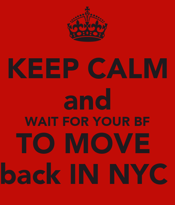 KEEP CALM and WAIT FOR YOUR BF TO MOVE  back IN NYC