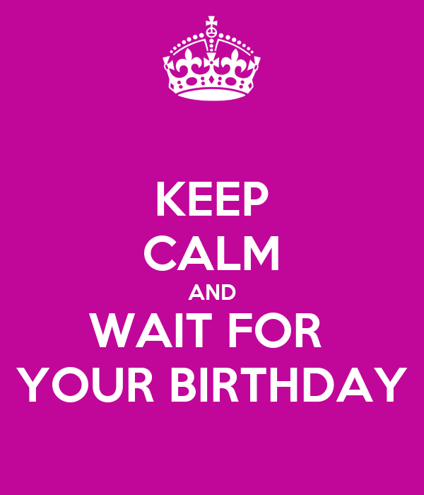 KEEP CALM AND WAIT FOR  YOUR BIRTHDAY