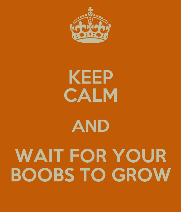 KEEP CALM AND WAIT FOR YOUR BOOBS TO GROW