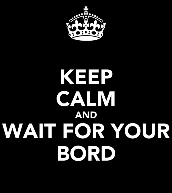 KEEP CALM AND WAIT FOR YOUR BORD