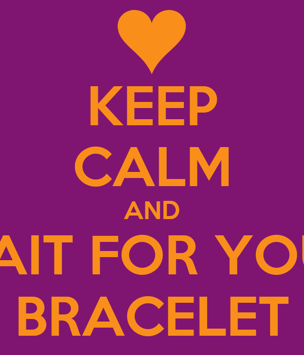 KEEP CALM AND WAIT FOR YOUR BRACELET