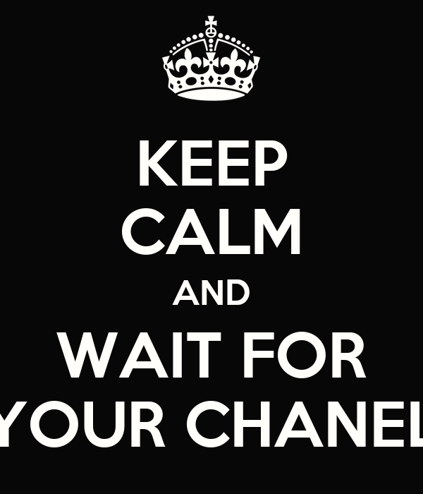 KEEP CALM AND WAIT FOR YOUR CHANEL