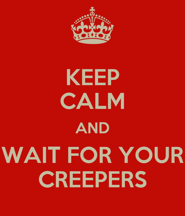 KEEP CALM AND WAIT FOR YOUR CREEPERS