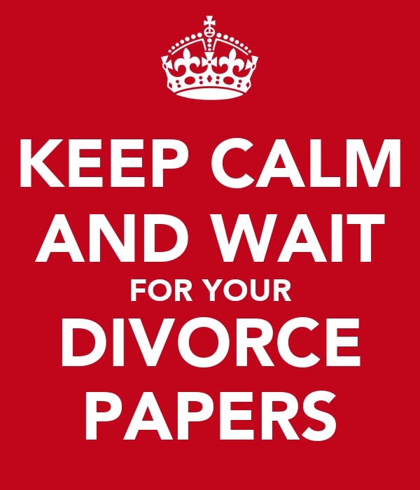 KEEP CALM AND WAIT FOR YOUR DIVORCE PAPERS