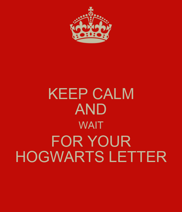 KEEP CALM AND WAIT FOR YOUR HOGWARTS LETTER
