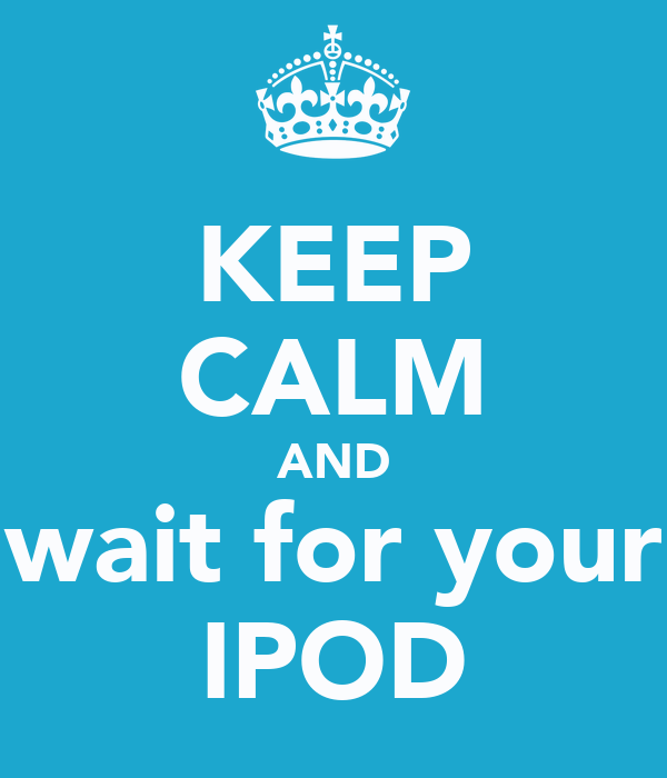 KEEP CALM AND wait for your IPOD