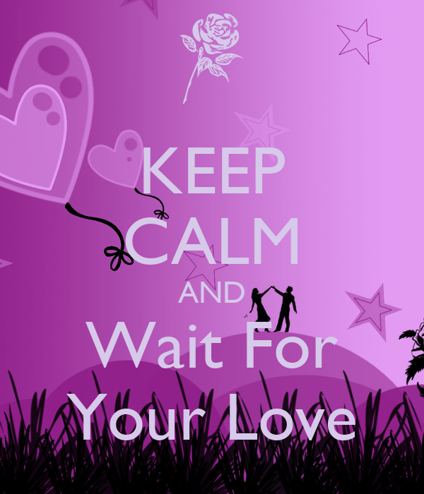 KEEP CALM AND Wait For Your Love