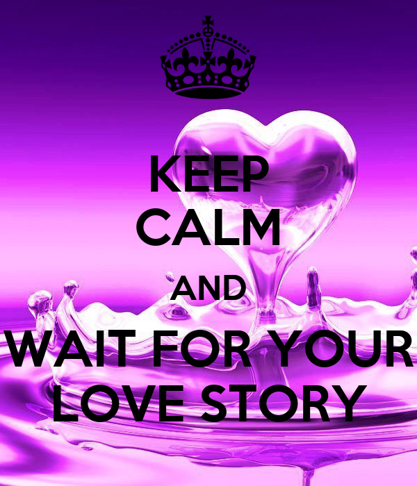 KEEP CALM AND WAIT FOR YOUR LOVE STORY