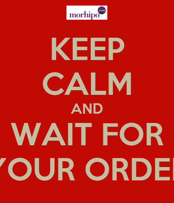 KEEP CALM AND WAIT FOR YOUR ORDER