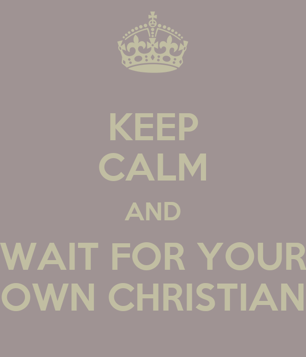 KEEP CALM AND  WAIT FOR YOUR   OWN CHRISTIAN