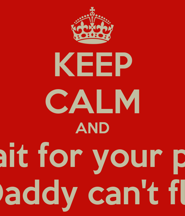 KEEP CALM AND Wait for your pap Daddy can't fly