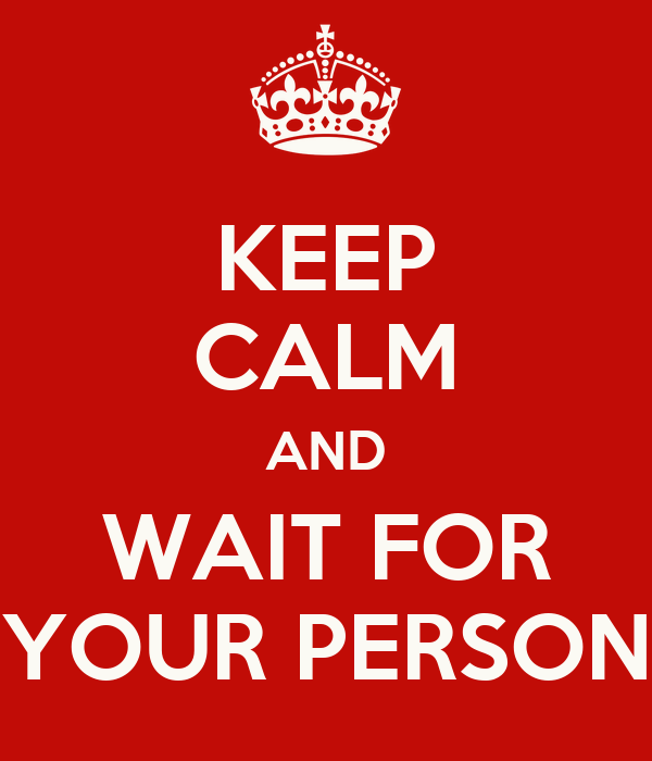 KEEP CALM AND WAIT FOR YOUR PERSON