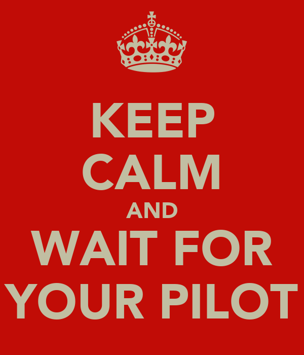 KEEP CALM AND WAIT FOR YOUR PILOT