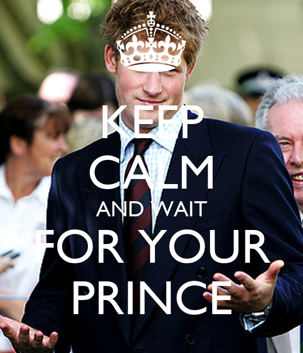KEEP CALM AND WAIT FOR YOUR PRINCE