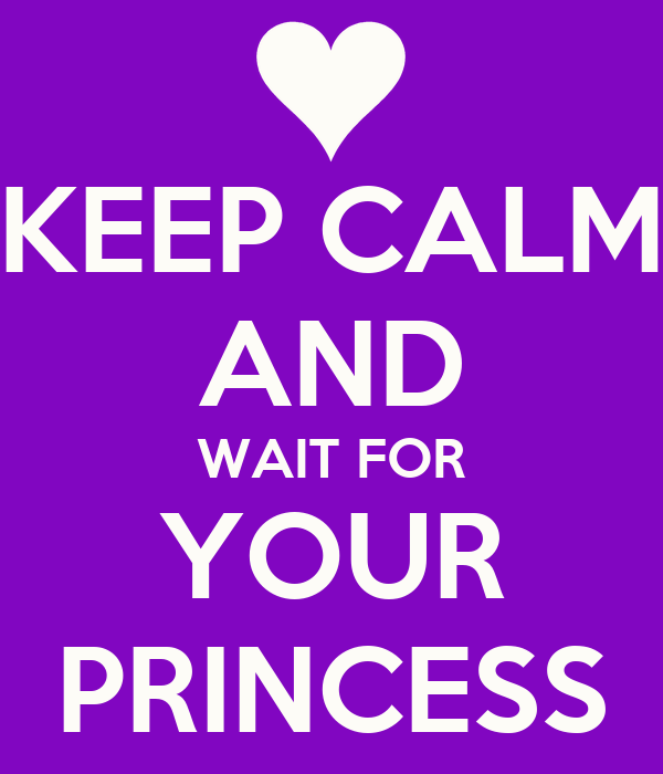 KEEP CALM AND WAIT FOR YOUR PRINCESS