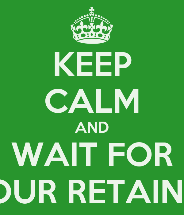 KEEP CALM AND WAIT FOR YOUR RETAINER