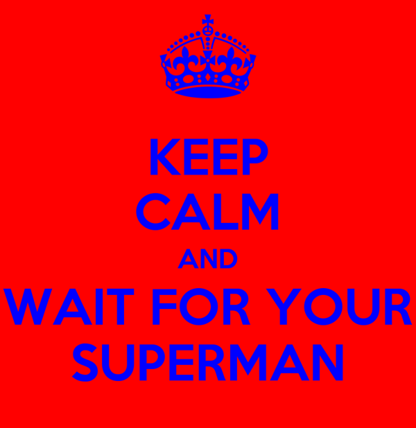 KEEP CALM AND WAIT FOR YOUR SUPERMAN