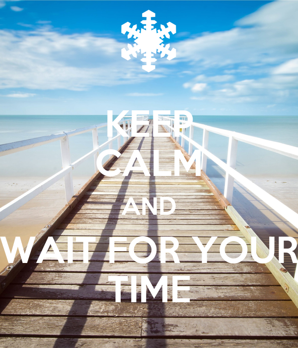 KEEP CALM AND WAIT FOR YOUR TIME