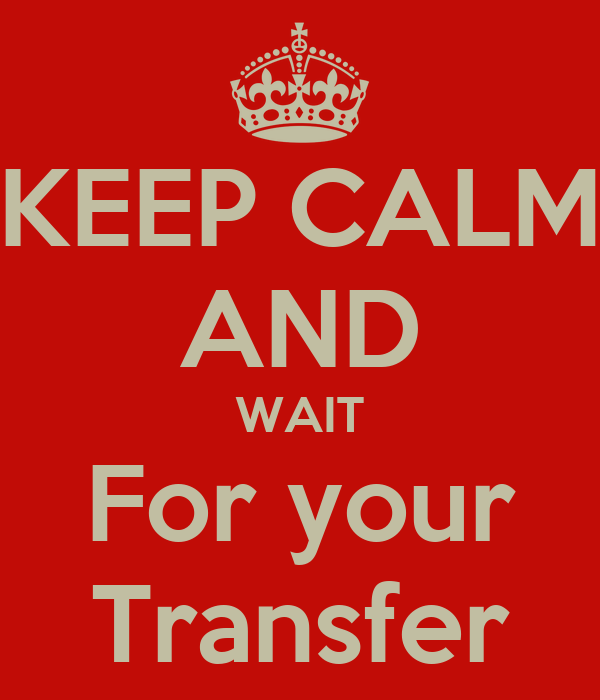 KEEP CALM AND WAIT For your Transfer