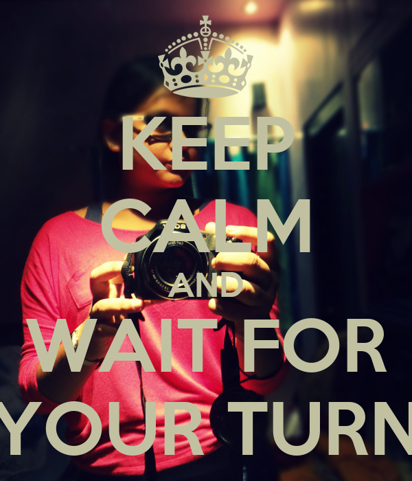 KEEP CALM AND WAIT FOR YOUR TURN