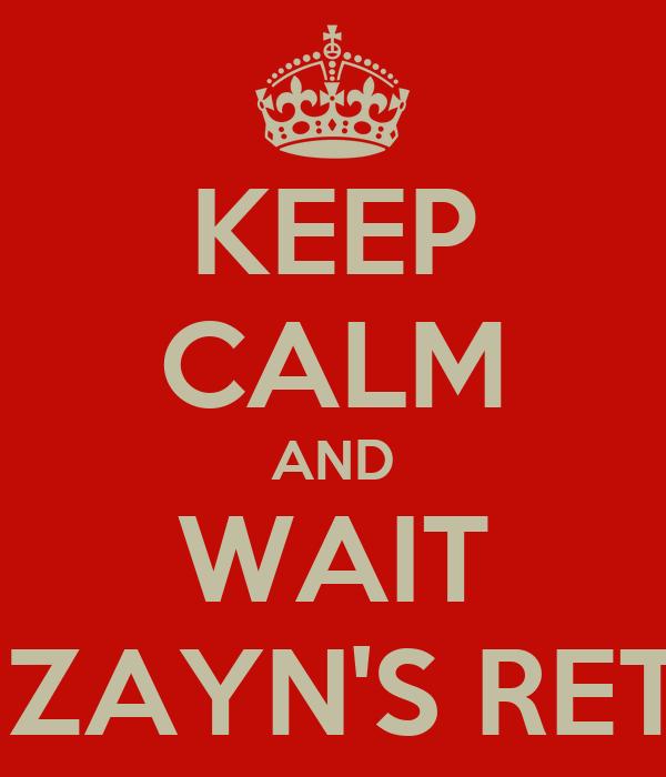KEEP CALM AND WAIT FOR ZAYN'S RETURN