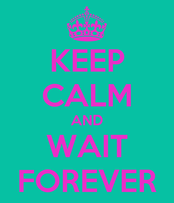 KEEP CALM AND WAIT FOREVER