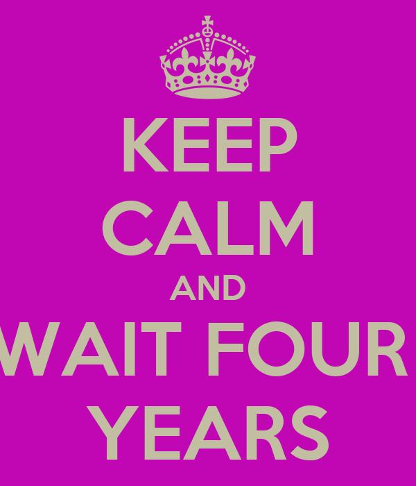 KEEP CALM AND WAIT FOUR  YEARS