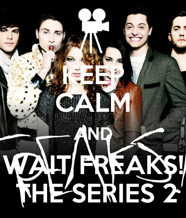KEEP CALM AND WAIT FREAKS!  THE SERIES 2
