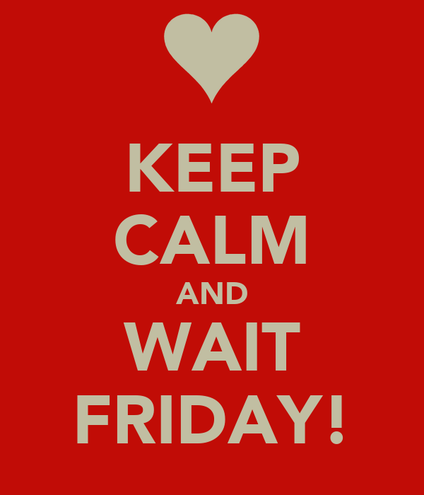 KEEP CALM AND WAIT FRIDAY!