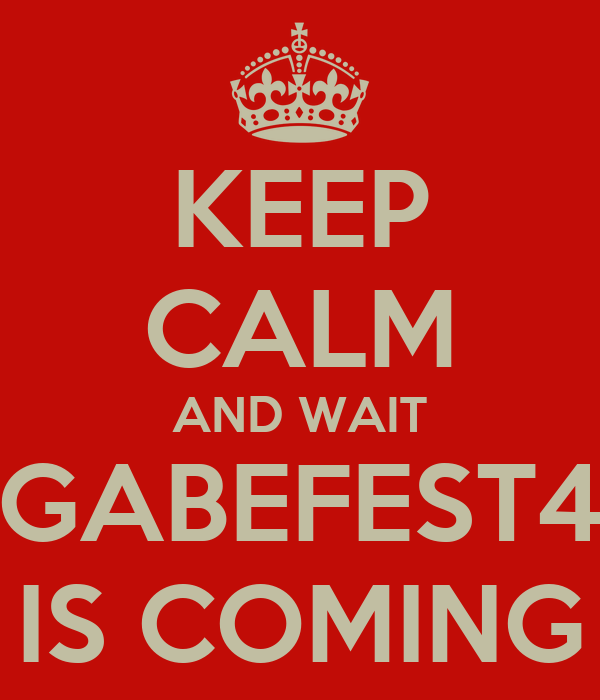 KEEP CALM AND WAIT GABEFEST4 IS COMING