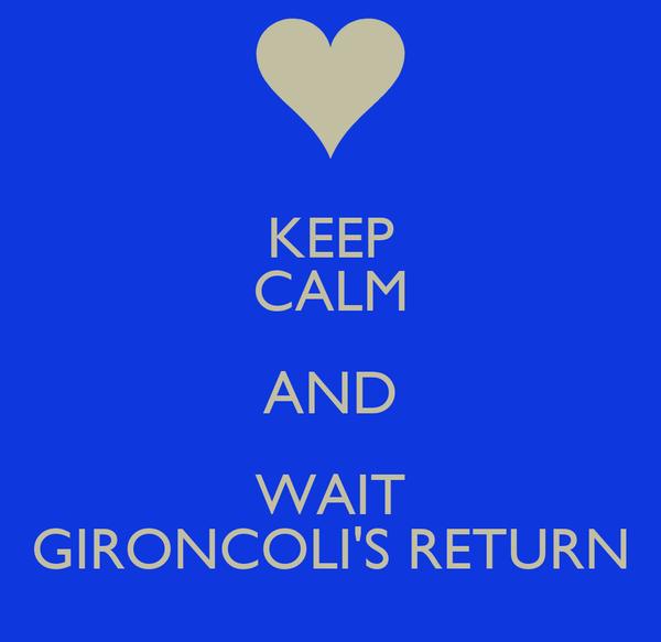 KEEP CALM AND WAIT GIRONCOLI'S RETURN