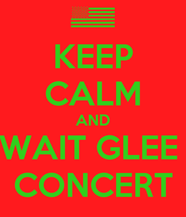 KEEP CALM AND WAIT GLEE  CONCERT